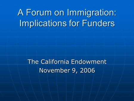 A Forum on Immigration: Implications for Funders The California Endowment November 9, 2006.