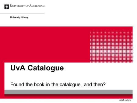 UvA Catalogue Found the book in the catalogue, and then? University Library next = click.
