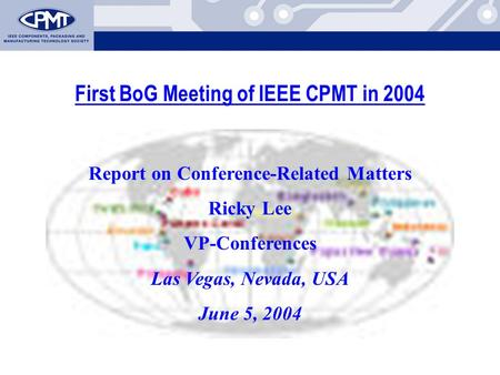 First BoG Meeting of IEEE CPMT in 2004 Report on Conference-Related Matters Ricky Lee VP-Conferences Las Vegas, Nevada, USA June 5, 2004.
