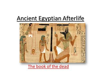 Ancient Egyptian Afterlife The book of the dead. The book of the dead – god doors. Imagine you are an Egyptian pharaoh and you have died, you've got a.