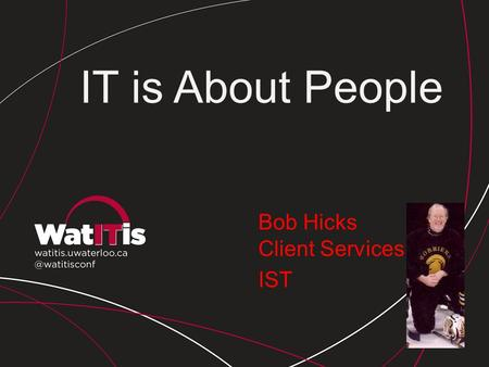 Bob Hicks Client Services IST IT is About People.