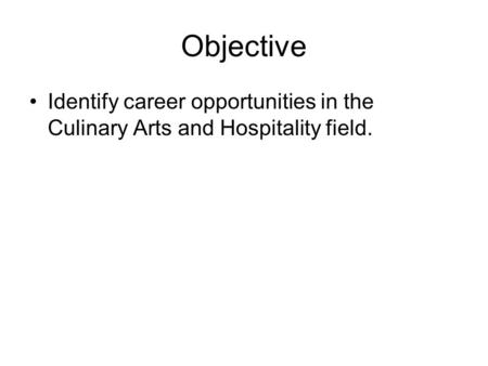 Objective Identify career opportunities in the Culinary Arts and Hospitality field.