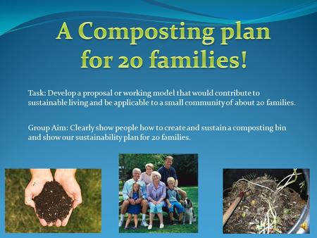 Task: Develop a proposal or working model that would contribute to sustainable living and be applicable to a small community of about 20 families. Group.