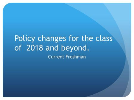 Policy changes for the class of 2018 and beyond. Current Freshman.