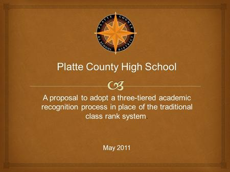Platte County High School A proposal to adopt A proposal to adopt a three-tiered academic recognition process in place of the traditional class rank system.