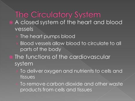  A closed system of the heart and blood vessels › The heart pumps blood › Blood vessels allow blood to circulate to all parts of the body  The functions.