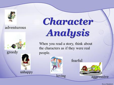 Character Analysis adventurous greedy unhappy loving aggressive fearful When you read a story, think about the characters as if they were real people.