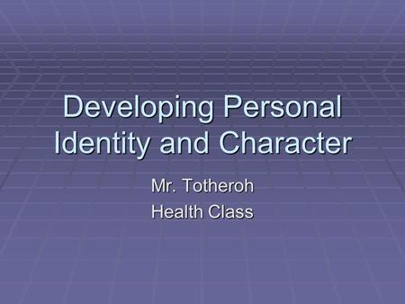 Developing Personal Identity and Character Mr. Totheroh Health Class.
