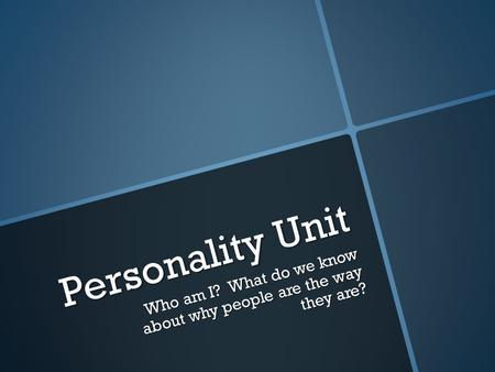 Personality Unit Who am I? What do we know about why people are the way they are?