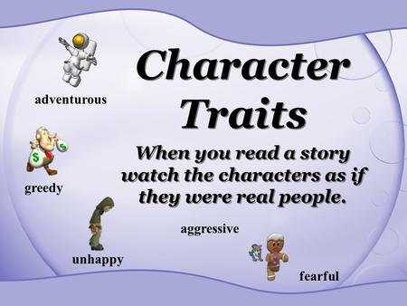 Character Traits When you read a story watch the characters as if they were real people. adventurous greedy unhappy aggressive fearful.