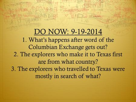 DO NOW: 9-19-2014 1. What's happens after word of the Columbian Exchange gets out? 2. The explorers who make it to Texas first are from what country? 3.