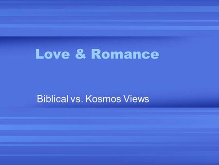 Love & Romance Biblical vs. Kosmos Views. Alternative Views of Romance 1.The Social Contract Sexual behavior is determined by social norms. Problem: since.