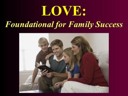 "LOVE: Foundational for Family Success. LOVE - Introduced l l Love is a defining point of God's nature   1 Jn. 4:7, 8, 16Repeat: ""God is love""   God's."