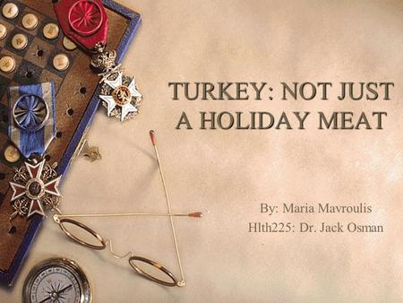 TURKEY: NOT JUST A HOLIDAY MEAT By: Maria Mavroulis Hlth225: Dr. Jack Osman.