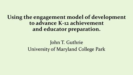 Using the engagement model of development to advance K-12 achievement and educator preparation. John T. Guthrie University of Maryland College Park.