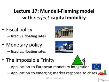 Lecture 17: Mundell-Fleming model with perfect capital mobility Fiscal policy – fixed vs. floating rates Monetary policy – fixed vs. floating rates The.
