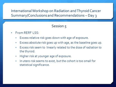International Workshop on Radiation and Thyroid Cancer Summary/Conclusions and Recommendations – Day 3 From RERF LSS: Excess relative risk goes down with.