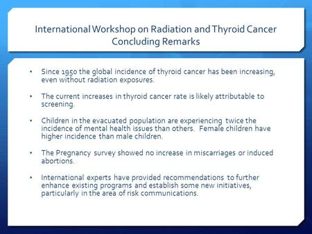 International Workshop on Radiation and Thyroid Cancer Concluding Remarks Since 1950 the global incidence of thyroid cancer has been increasing, even without.