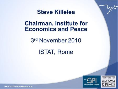 Www.economicsandpeace.org Steve Killelea Chairman, Institute for Economics and Peace 3 rd November 2010 ISTAT, Rome.