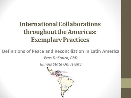 International Collaborations throughout the Americas: Exemplary Practices Definitions of Peace and Reconciliation in Latin America Eros DeSouza, PhD Illinois.