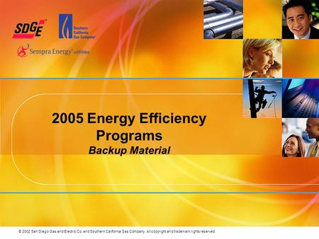 © 2002 San Diego Gas and Electric Co. and Southern California Gas Company. All copyright and trademark rights reserved. 2005 Energy Efficiency Programs.