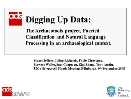 Digging Up Data: The Archaeotools project, Faceted Classification and Natural Language Processing in an archaeological context. Stuart Jeffrey, Julian.