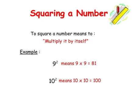 Squaring a Number To square a number means to :