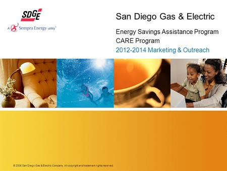 © 2006 San Diego Gas & Electric Company. All copyright and trademark rights reserved. San Diego Gas & Electric Energy Savings Assistance Program CARE Program.