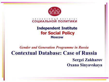 Independent Institute for Social Policy Moscow Gender and Generation Programme in Russia Contextual Database: Case of Russia Sergei Zakharov Oxana Sinyavskaya.