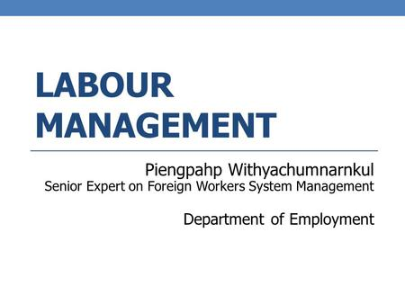 LABOUR MANAGEMENT Piengpahp Withyachumnarnkul Senior Expert on Foreign Workers System Management Department of Employment.