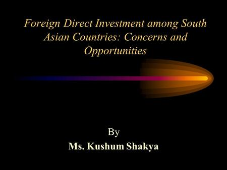 Foreign Direct Investment among South Asian Countries: Concerns and Opportunities By Ms. Kushum Shakya.