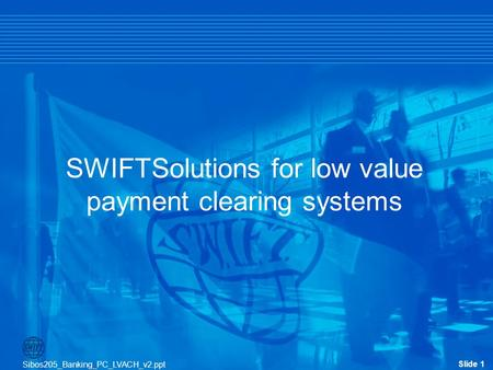Slide 1 Sibos205_Banking_PC_LVACH_v2.ppt Slide 1 SWIFTSolutions for low value payment clearing systems Sibos205_Banking_PC_LVACH_v2.ppt.