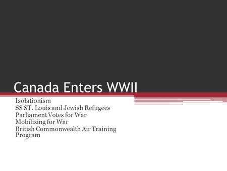 Canada Enters WWII Isolationism SS ST. Louis and Jewish Refugees Parliament Votes for War Mobilizing for War British Commonwealth Air Training Program.