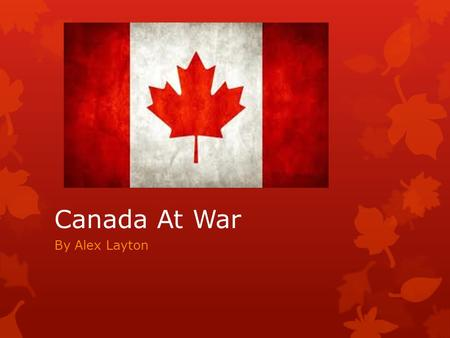 Canada At War By Alex Layton. Canada at War?  Canada entered the 1939-1945 War on 10th September 1939.  Canada wanted to remain out of war and appease.