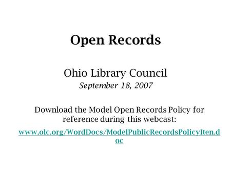 Open Records Ohio Library Council September 18, 2007 Download the Model Open Records Policy for reference during this webcast: www.olc.org/WordDocs/ModelPublicRecordsPolicyIten.d.