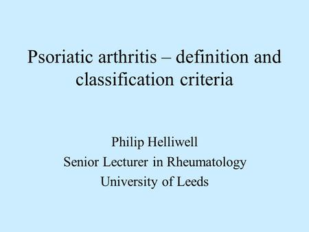 Psoriatic arthritis – definition and classification criteria Philip Helliwell Senior Lecturer in Rheumatology University of Leeds.