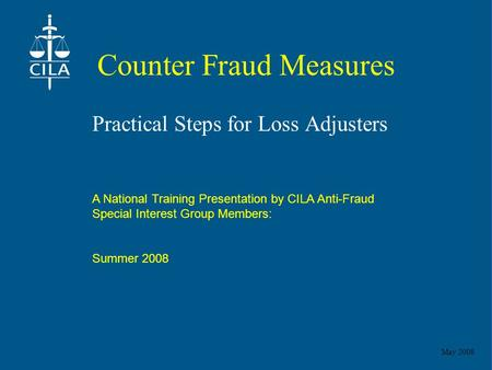 May 2008 Counter Fraud Measures Practical Steps for Loss Adjusters A National Training Presentation by CILA Anti-Fraud Special Interest Group Members: