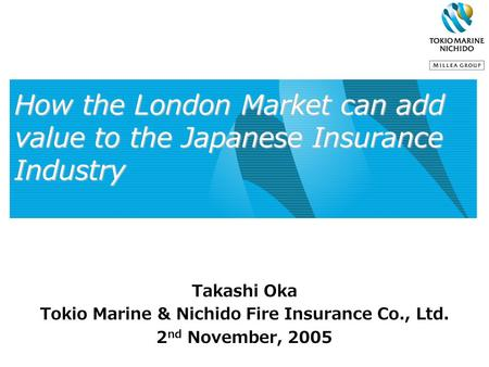 How the London Market can add value to the Japanese Insurance Industry Takashi Oka Tokio Marine & Nichido Fire Insurance Co., Ltd. 2 nd November, 2005.