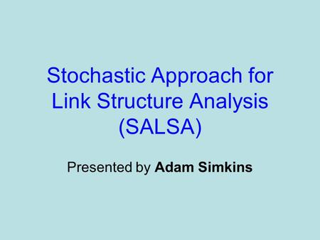Stochastic Approach for Link Structure Analysis (SALSA) Presented by Adam Simkins.