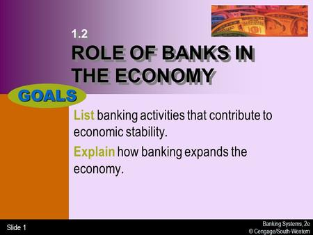 Banking Systems, 2e © Cengage/South-Western Slide 1 1.2 ROLE OF BANKS IN THE ECONOMY List banking activities that contribute to economic stability. Explain.