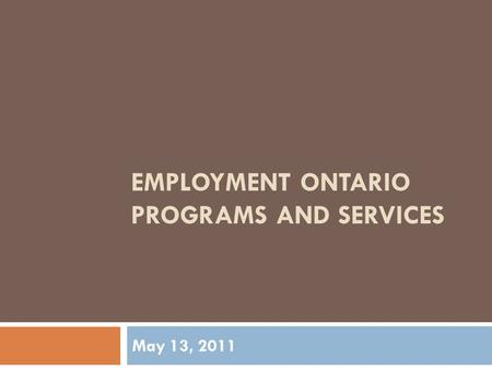 EMPLOYMENT ONTARIO PROGRAMS AND SERVICES May 13, 2011.