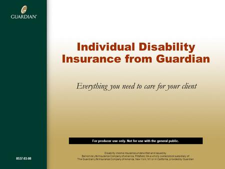 Individual Disability Insurance from Guardian Everything you need to care for your client Disability income insurance underwritten and issued by Berkshire.