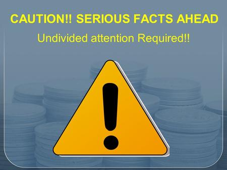 CAUTION!! SERIOUS FACTS AHEAD CAUTION!! SERIOUS FACTS AHEAD Undivided attention Required!!