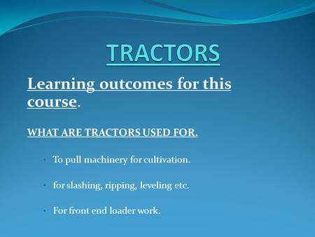 Learning outcomes for this course. WHAT ARE TRACTORS USED FOR. To pull machinery for cultivation. for slashing, ripping, leveling etc. For front end loader.
