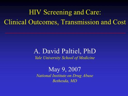 HIV Screening and Care: Clinical Outcomes, Transmission and Cost A. David Paltiel, PhD Yale University School of Medicine May 9, 2007 National Institute.