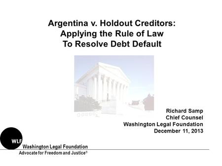 Washington Legal Foundation Advocate for Freedom and Justice ® WLF Argentina v. Holdout Creditors: Applying the Rule of Law To Resolve Debt Default Richard.