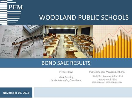 BOND SALE RESULTS WOODLAND PUBLIC SCHOOLS November 19, 2013 Prepared by: Mark Prussing Senior Managing Consultant Public Financial Management, Inc. 1200.