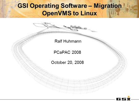 GSI Operating Software – Migration OpenVMS to Linux Ralf Huhmann PCaPAC 2008 October 20, 2008.