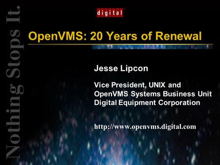 TM OpenVMS: 20 Years of Renewal Jesse Lipcon Vice President, UNIX and OpenVMS Systems Business Unit Digital Equipment Corporation