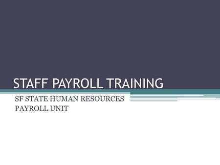 STAFF PAYROLL TRAINING SF STATE HUMAN RESOURCES PAYROLL UNIT.